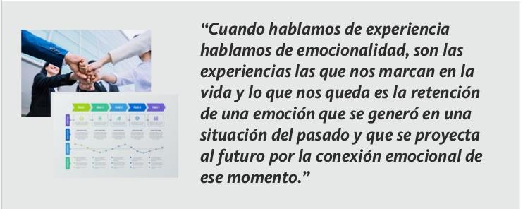 """""""Cuando hablamos de experiencia hablamos de emocionalidad, son las experiencias las que nos marcan en la vida y lo que nos queda es la retención de una emoción que se generó en una situación del pasado y que se proyecta al futuro por la conexión emocional de ese momento."""""""